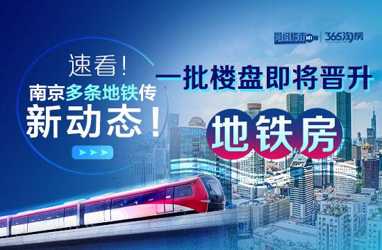 速看!南京多条地铁传来新动态!一批楼盘即将晋升地铁盘