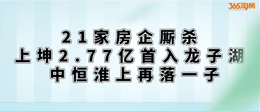 21家房企厮杀 上坤2.77亿首入龙子湖 中恒淮上再落一子