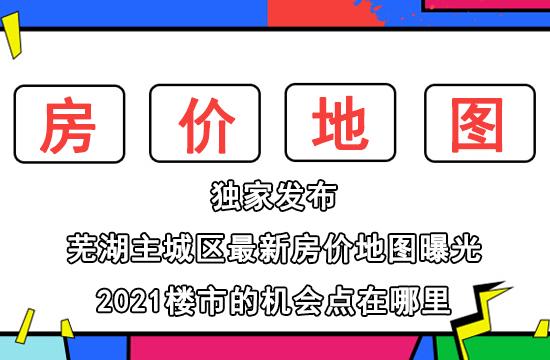 芜湖主城区最新房价地图曝光!2021楼市的机会点在哪里?