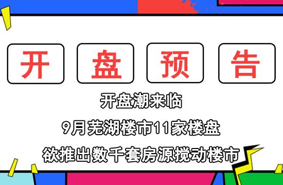 9月芜湖楼市迎来开盘潮!11家楼盘欲加入开盘大战!