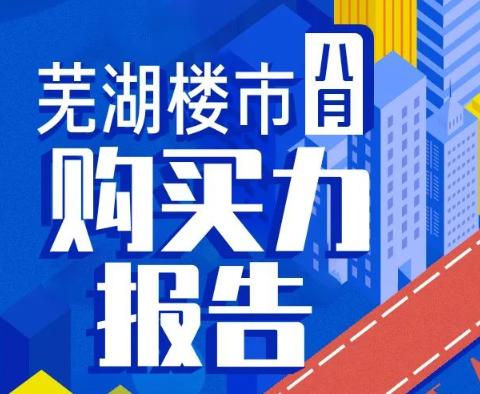 重磅!8月购买力报告出炉,直击芜湖楼市真实热度!