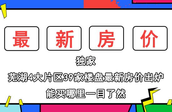 独家!芜湖4大片区39家楼盘最新房价出炉!你还买的起哪里